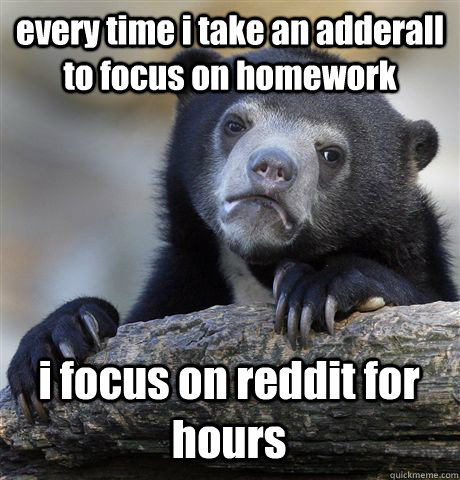 every time i take an adderall to focus on homework i focus o - Confession Bear
