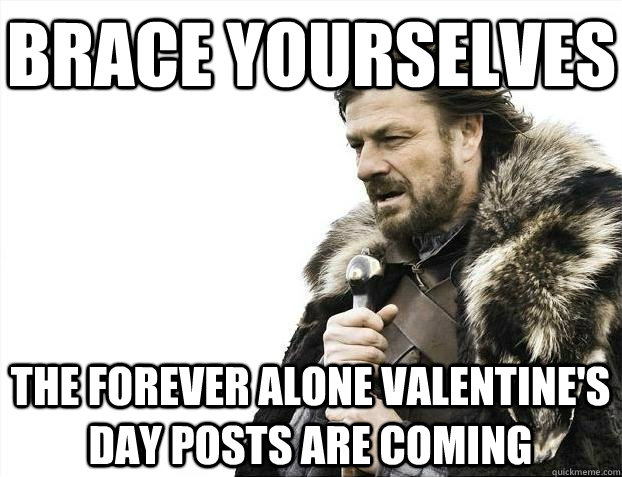 brace yourselves the forever alone valentines day posts are - BRACEYOSELVES