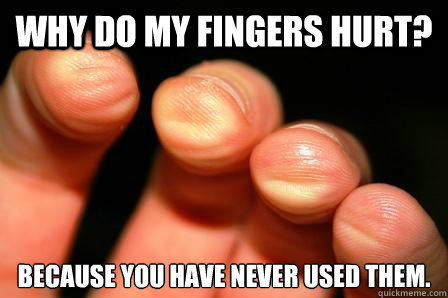 why do my fingers hurt because you have never used them -
