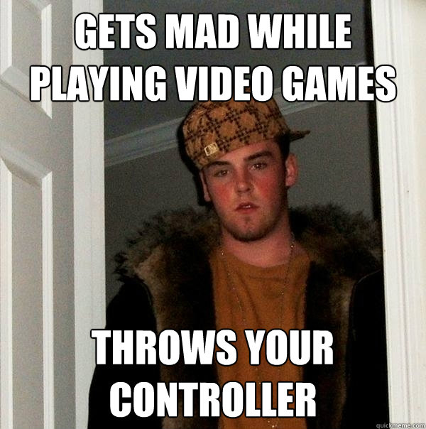 gets mad while playing video games throws your controller - Scumbag Steve