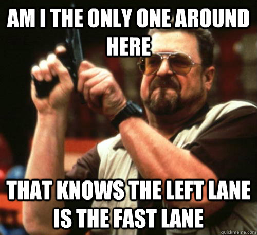 am i the only one around here that knows the left lane is th - Am I The Only One Around Here