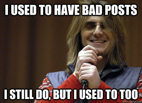 i used to have bad posts i still do but i used to too - Mitch Hedberg Meme