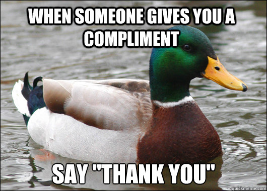 when someone gives you a compliment say thank you - Actual Advice Mallard