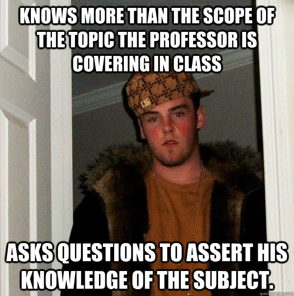 knows more than the scope of the topic the professor is cove - Scumbag Steve