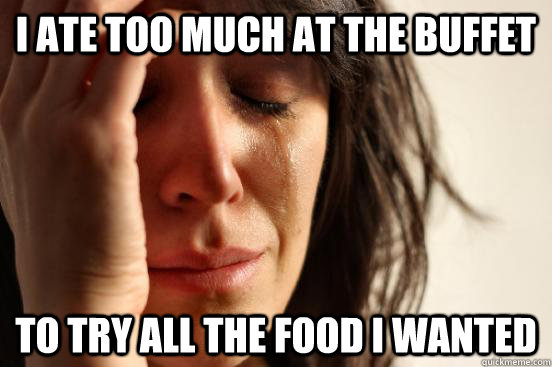i ate too much at the buffet to try all the food i wanted - First World Problems