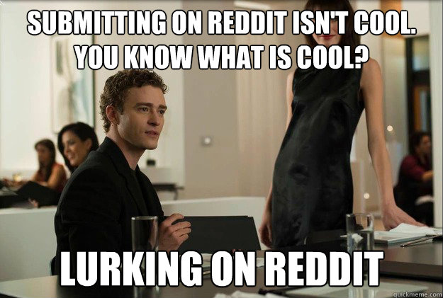 submitting on reddit isnt cool you know what is cool lurk - justin timberlake the social network scene