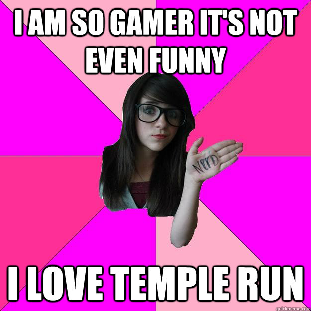 i am so gamer its not even funny i love temple run - Idiot Nerd Girl