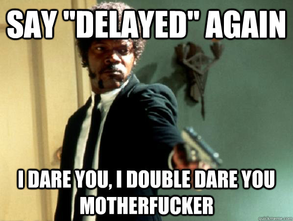 say delayed again i dare you i double dare you motherfuck - Say It Again Sam