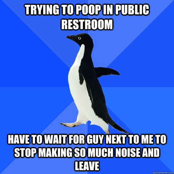 trying to poop in public restroom have to wait for guy next  - Socially Awkward Penguin