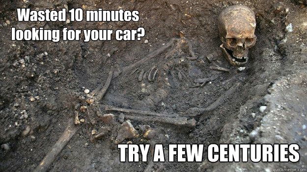 wasted 10 minutes looking for your car try a few centuries - King Richard III