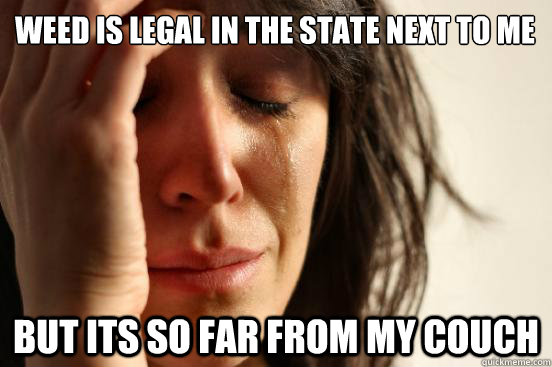 weed is legal in the state next to me but its so far from my - First World Problems