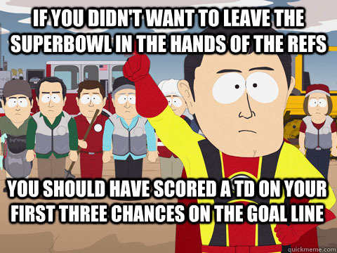 if you didnt want to leave the superbowl in the hands of t - Captain Hindsight