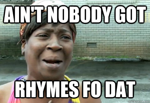 aint nobody got rhymes fo dat - aintnobody