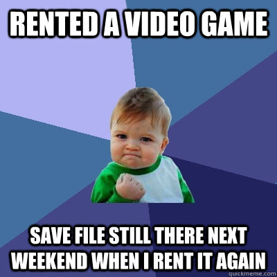 rented a video game save file still there next weekend when  - Success Kid