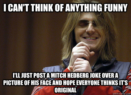 i cant think of anything funny ill just post a mitch hedbe - Mitch Hedberg Meme