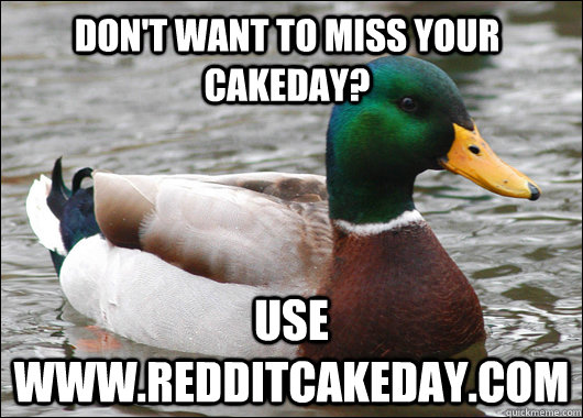 dont want to miss your cakeday use wwwredditcakedaycom - Actual Advice Mallard