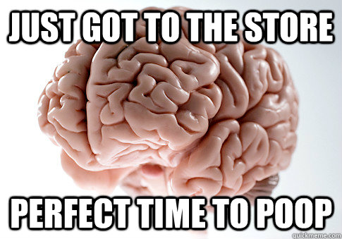 just got to the store perfect time to poop - ScumbagBrain