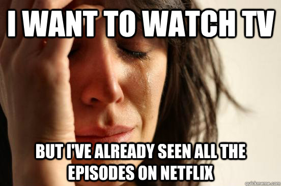 i want to watch tv but ive already seen all the episodes on - First World Problems