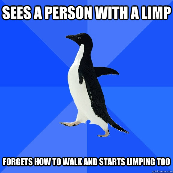 sees a person with a limp forgets how to walk and starts lim - Socially Awkward Penguin
