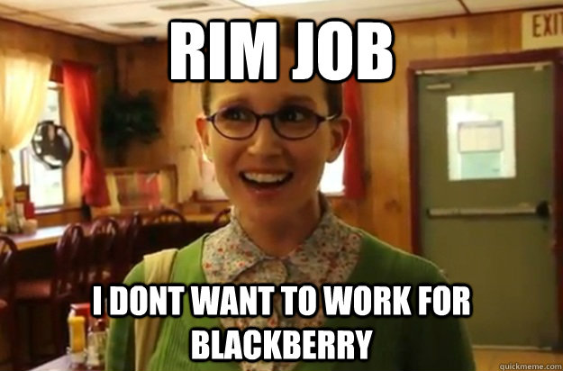 rim job i dont want to work for blackberry - Sexually Oblivious Female