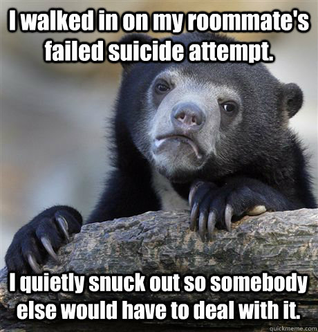 i walked in on my roommates failed suicide attempt i quiet - Confession Bear