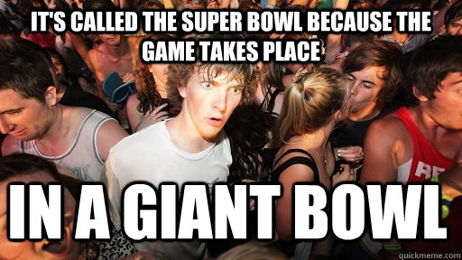 its called the super bowl because the game takes place in a - Sudden Clarity Clarence
