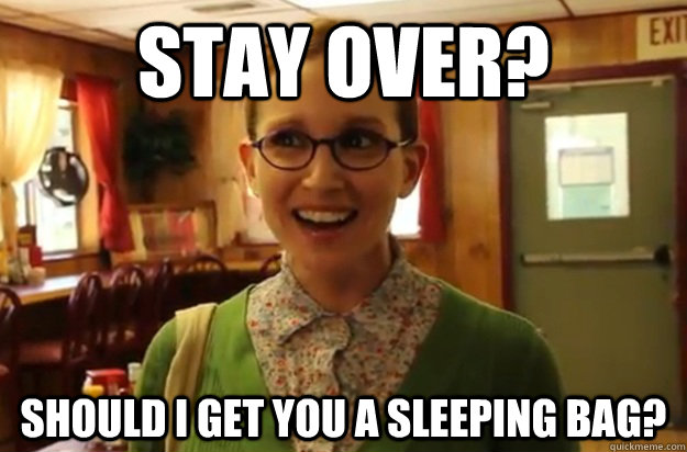 stay over should i get you a sleeping bag - Sexually Oblivious Female