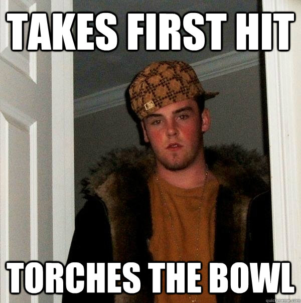 takes first hit torches the bowl - Scumbag Steve