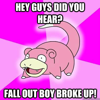 hey guys did you hear fall out boy broke up - Slowpoke