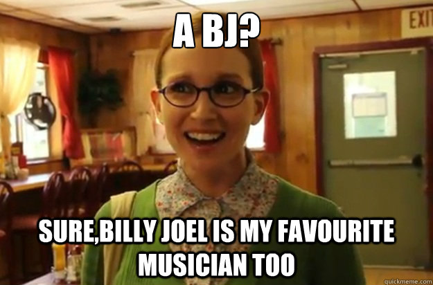 a bj surebilly joel is my favourite musician too - Sexually Oblivious Female