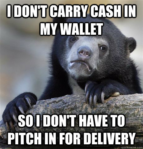 i dont carry cash in my wallet so i dont have to pitch in  - Confession Bear
