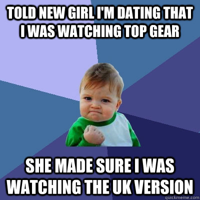 told new girl im dating that i was watching top gear she ma - Success Kid