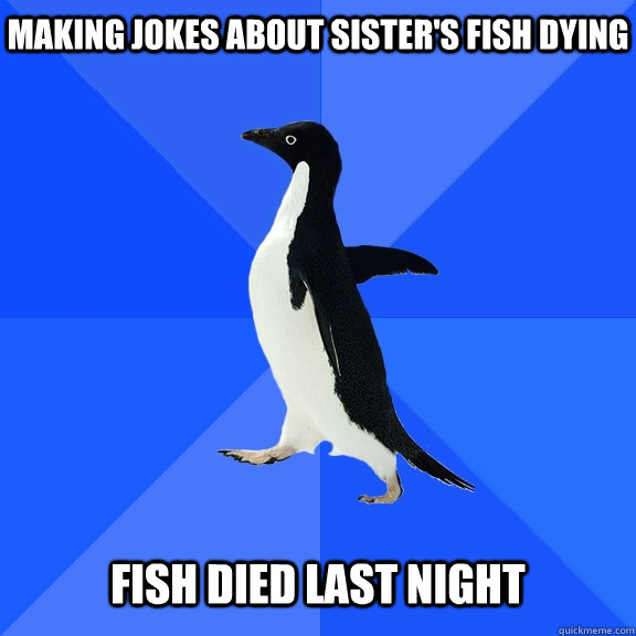making jokes about sisters fish dying fish died last night - Socially Awkward Penguin