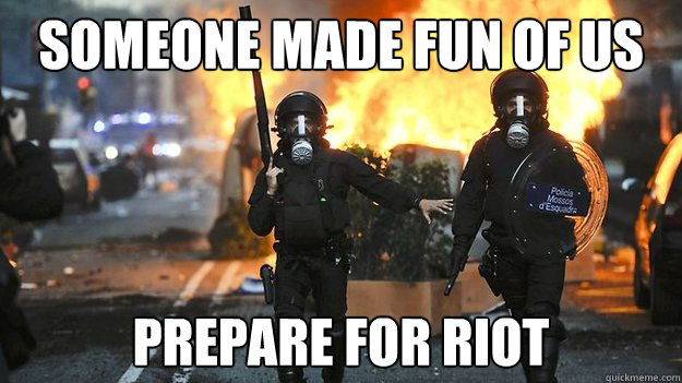 someone made fun of us prepare for riot - Spanish riot