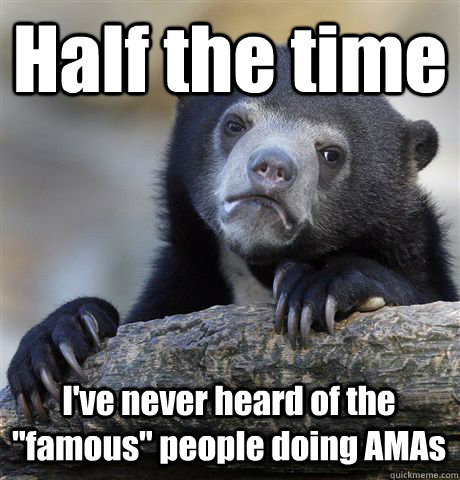 half the time ive never heard of the famous people doing  - Confession Bear