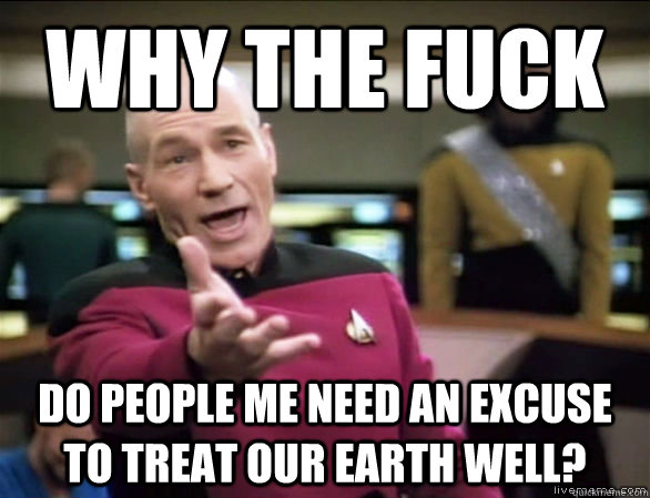 why the fuck do people me need an excuse to treat our earth  - Annoyed Picard HD