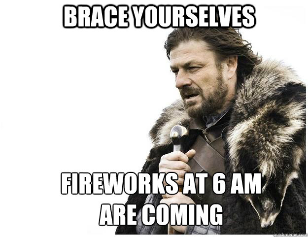 brace yourselves fireworks at 6 am are coming - Imminent Ned