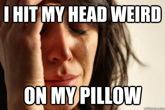 i hit my head weird on my pillow - First World Problems
