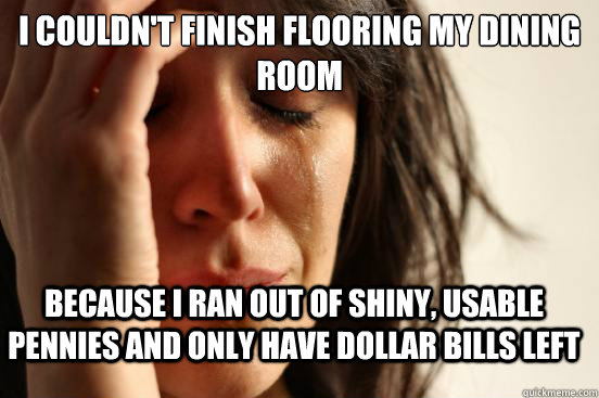 i couldnt finish flooring my dining room because i ran out  - FirstWorldProblems