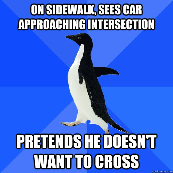 on sidewalk sees car approaching intersection pretends he d - Socially Awkward Penguin