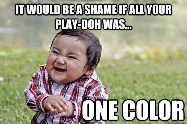 it would be a shame if all your playdoh was one color - Evil Toddler