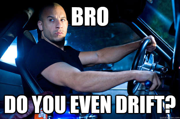 bro do you even drift -
