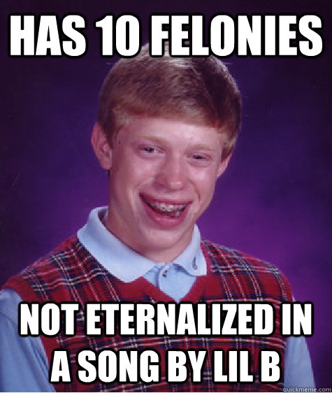 has 10 felonies not eternalized in a song by lil b - Bad Luck Brian