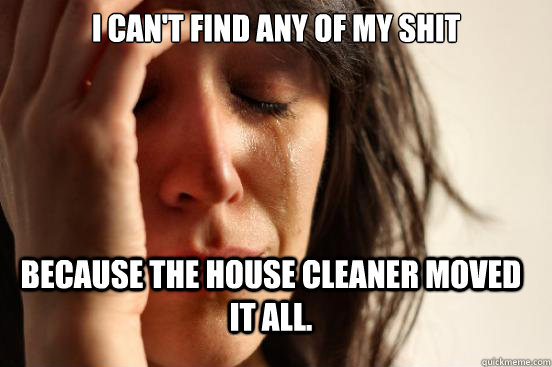 i cant find any of my shit because the house cleaner moved  - FirstWorldProblems