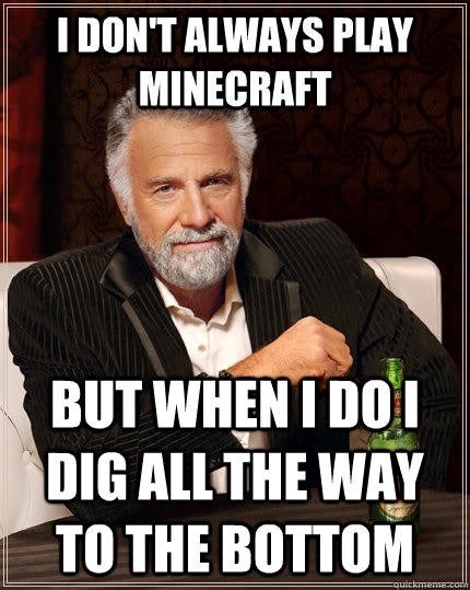 i dont always play minecraft but when i do i dig all the wa - The Most Interesting Man In The World