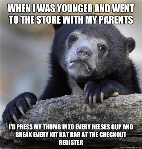 When I was younger and went to the store with my parents Id  - Confession Bear