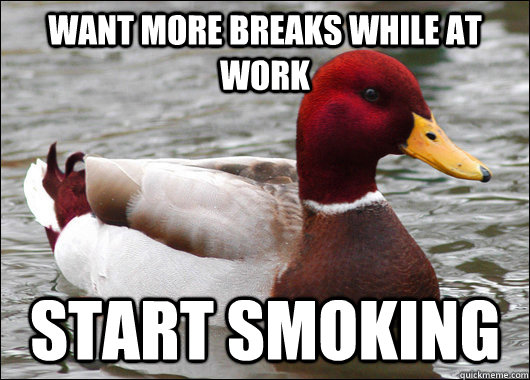want more breaks while at work start smoking - Malicious Advice Mallard