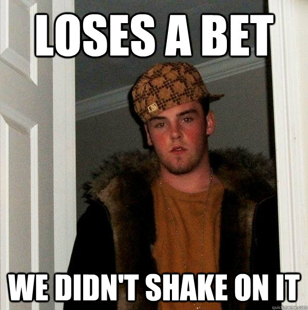 loses a bet we didnt shake on it - Scumbag Steve