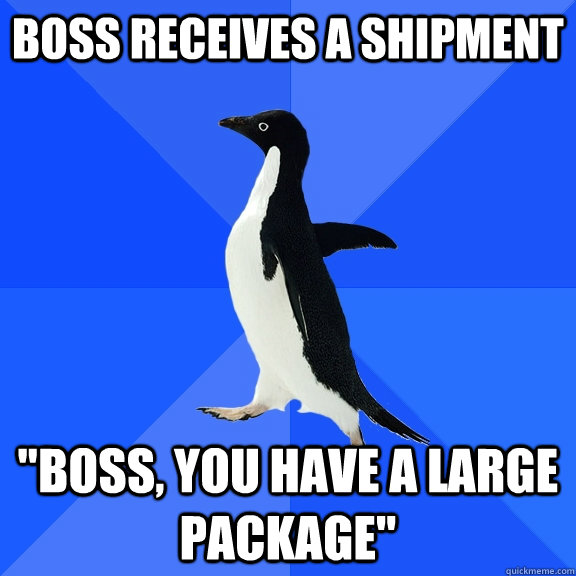 boss receives a shipment boss you have a large package - Socially Awkward Penguin