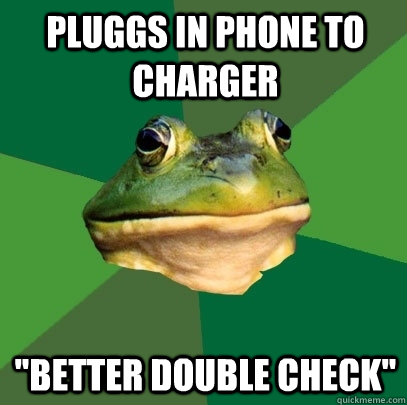 pluggs in phone to charger better double check - Foul Bachelor Frog